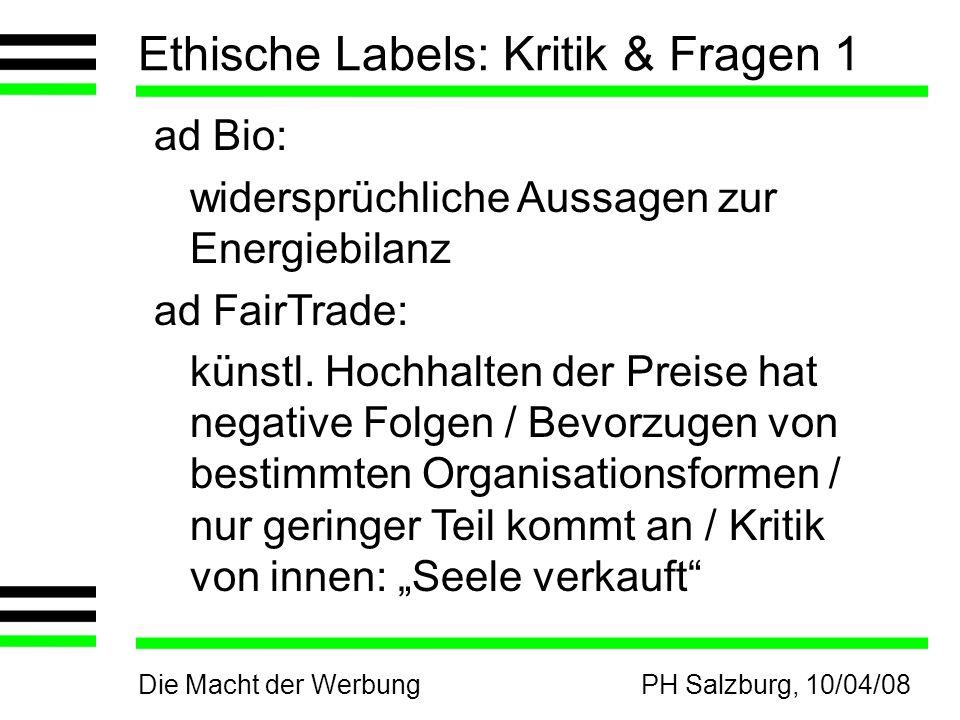 Die Macht der WerbungPH Salzburg, 10/04/08 Ethische Labels: Kritik & Fragen 1 ad Bio: widersprüchliche Aussagen zur Energiebilanz ad FairTrade: künstl.
