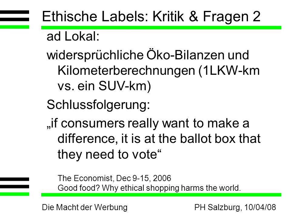 Die Macht der WerbungPH Salzburg, 10/04/08 Ethische Labels: Kritik & Fragen 2 ad Lokal: widersprüchliche Öko-Bilanzen und Kilometerberechnungen (1LKW-km vs.