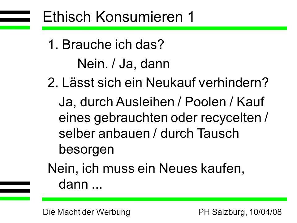 Die Macht der WerbungPH Salzburg, 10/04/08 Ethisch Konsumieren 1 1. Brauche ich das? Nein. / Ja, dann 2. Lässt sich ein Neukauf verhindern? Ja, durch