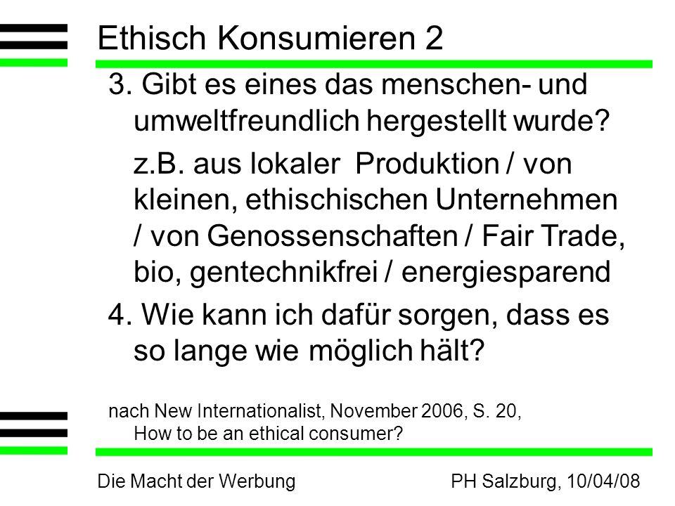 Die Macht der WerbungPH Salzburg, 10/04/08 Ethisch Konsumieren 2 3. Gibt es eines das menschen- und umweltfreundlich hergestellt wurde? z.B. aus lokal