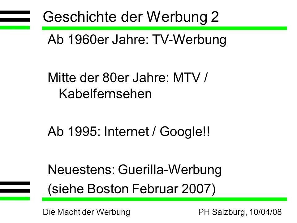Die Macht der WerbungPH Salzburg, 10/04/08 Geschichte der Werbung 2 Ab 1960er Jahre: TV-Werbung Mitte der 80er Jahre: MTV / Kabelfernsehen Ab 1995: Internet / Google!.