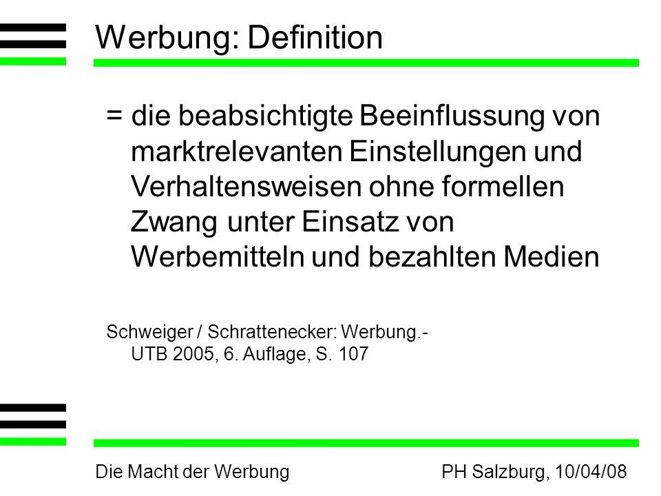 Die Macht der WerbungPH Salzburg, 10/04/08 Werbung: Definition = die beabsichtigte Beeinflussung von marktrelevanten Einstellungen und Verhaltensweisen ohne formellen Zwang unter Einsatz von Werbemitteln und bezahlten Medien Schweiger / Schrattenecker: Werbung.- UTB 2005, 6.