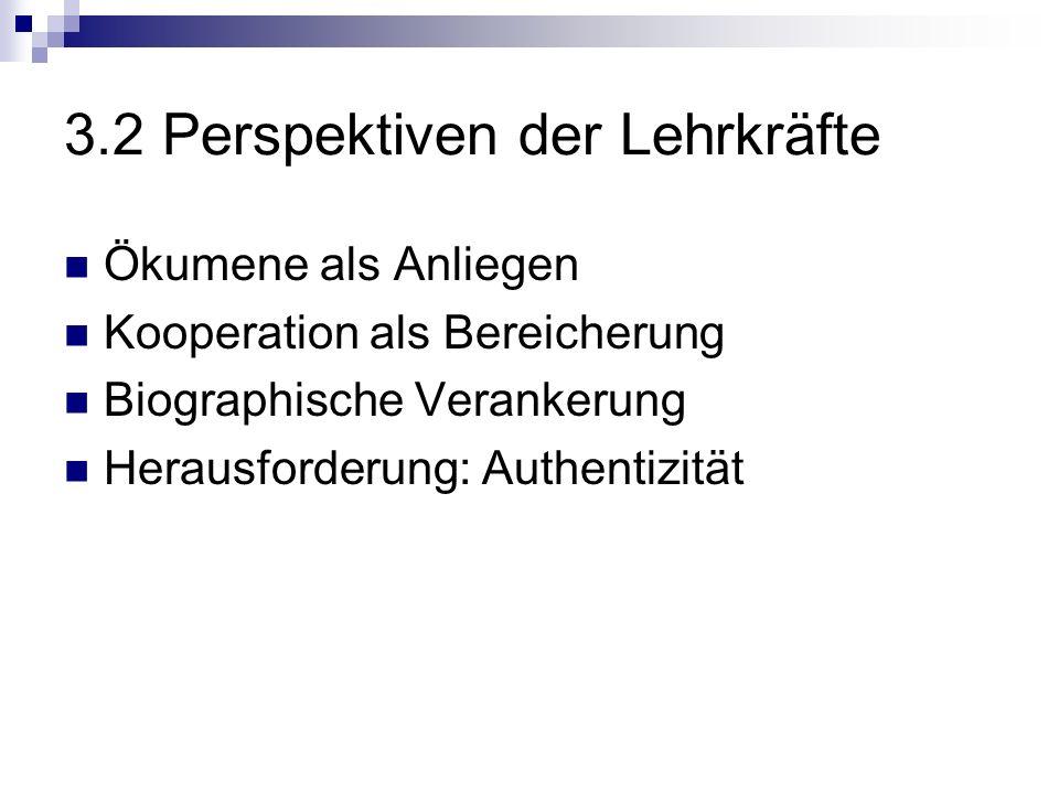 3.2 Perspektiven der Lehrkräfte Ökumene als Anliegen Kooperation als Bereicherung Biographische Verankerung Herausforderung: Authentizität