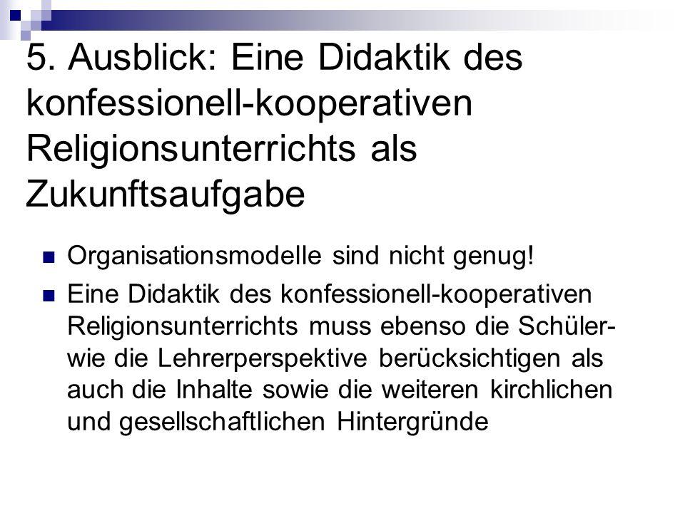 5. Ausblick: Eine Didaktik des konfessionell-kooperativen Religionsunterrichts als Zukunftsaufgabe Organisationsmodelle sind nicht genug! Eine Didakti