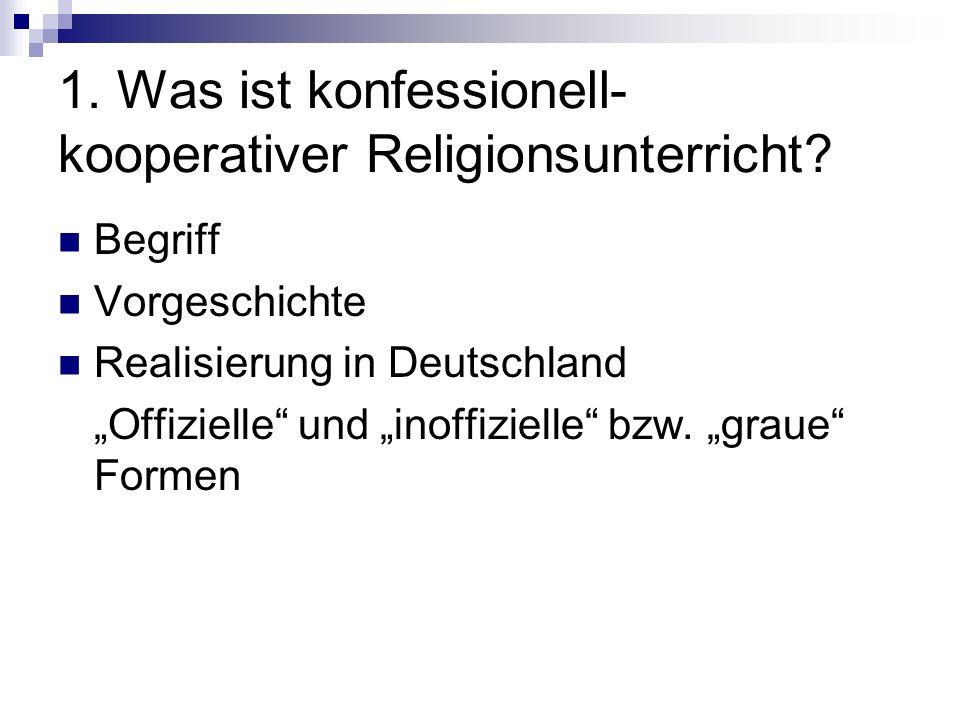 1. Was ist konfessionell- kooperativer Religionsunterricht? Begriff Vorgeschichte Realisierung in Deutschland Offizielle und inoffizielle bzw. graue F