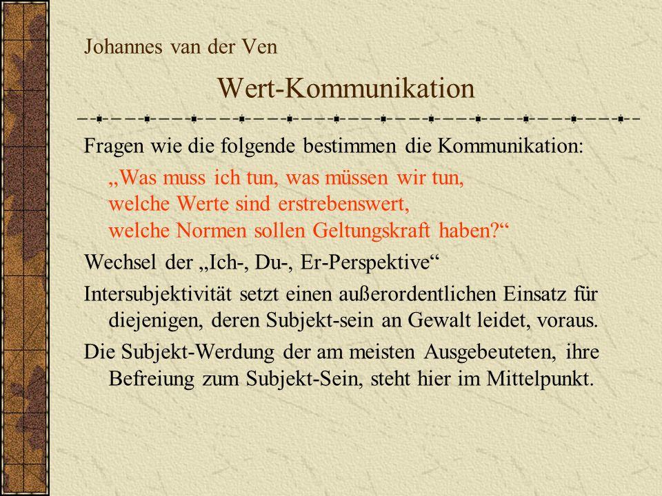 Johannes van der Ven Wert-Kommunikation Fragen wie die folgende bestimmen die Kommunikation: Was muss ich tun, was müssen wir tun, welche Werte sind e