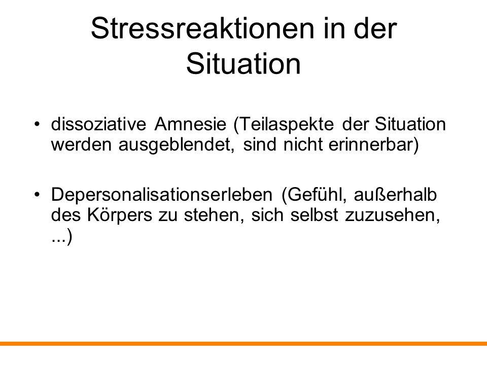 Stressreaktionen in der Situation dissoziative Amnesie (Teilaspekte der Situation werden ausgeblendet, sind nicht erinnerbar) Depersonalisationserlebe