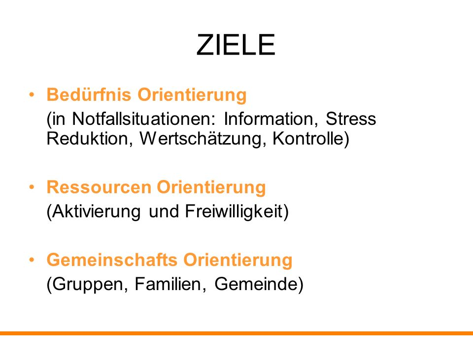 ZIELE Bedürfnis Orientierung (in Notfallsituationen: Information, Stress Reduktion, Wertschätzung, Kontrolle) Ressourcen Orientierung (Aktivierung und