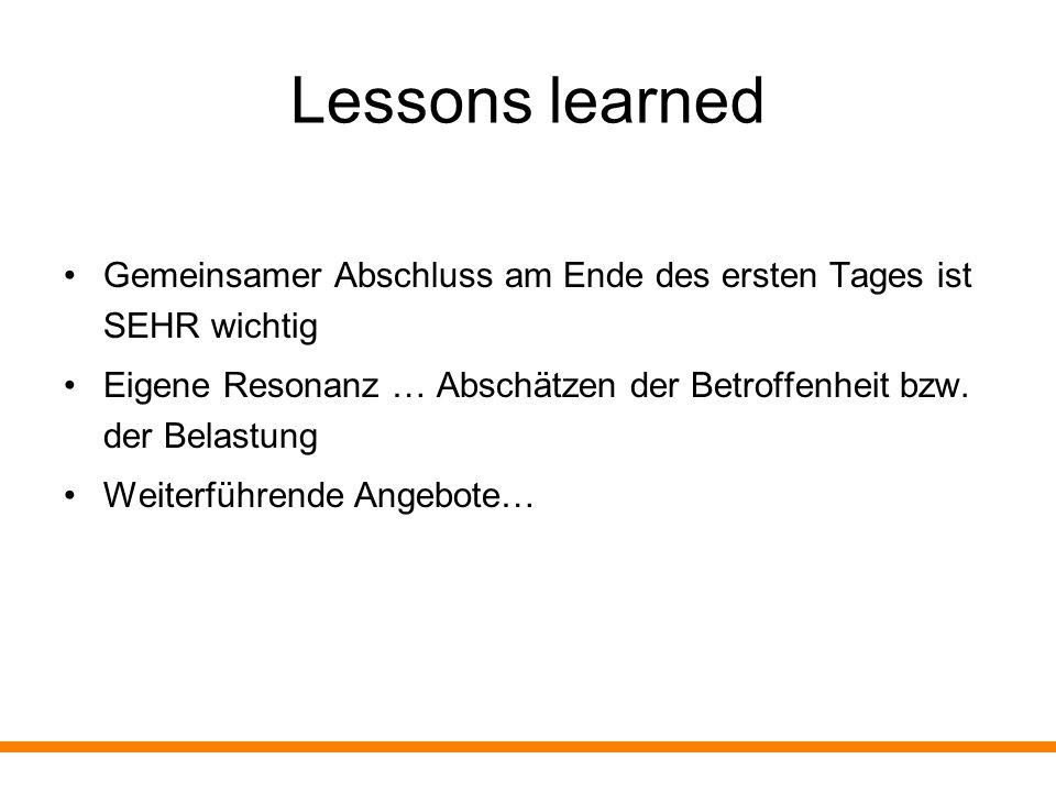 Lessons learned Gemeinsamer Abschluss am Ende des ersten Tages ist SEHR wichtig Eigene Resonanz … Abschätzen der Betroffenheit bzw. der Belastung Weit