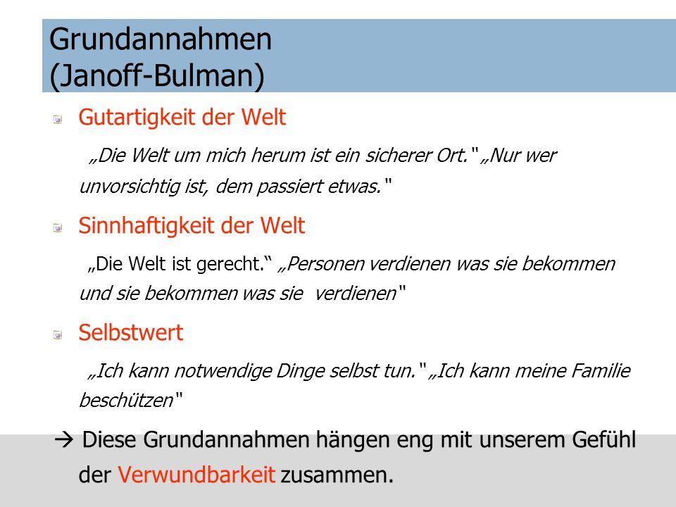 Grundannahmen, Basic assumptions (Janoff-Bulman) Gestörtes Grundvertrauen in Welt und Bezugspersonen (verstärktes Zuwendungsbedürfnis) Erschütterung von Grundwerten (erhöhtes Informationsbedürfnis) Erschütterter Selbstwert (Bedürfnis nach Wiedererlangung von Kontrolle)