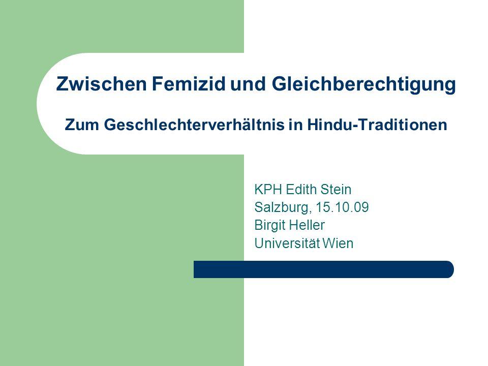 Zwischen Femizid und Gleichberechtigung Zum Geschlechterverhältnis in Hindu-Traditionen KPH Edith Stein Salzburg, 15.10.09 Birgit Heller Universität W