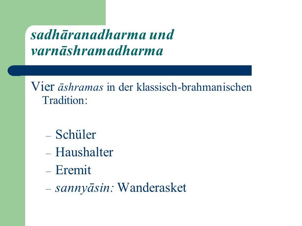 sadhāranadharma und varnāshramadharma Vier āshramas in der klassisch-brahmanischen Tradition: – Schüler – Haushalter – Eremit – sannyāsin: Wanderasket