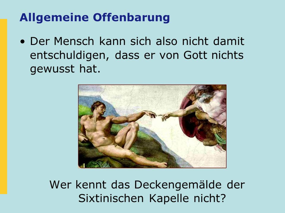 Der Mensch kann sich also nicht damit entschuldigen, dass er von Gott nichts gewusst hat. Wer kennt das Deckengemälde der Sixtinischen Kapelle nicht?