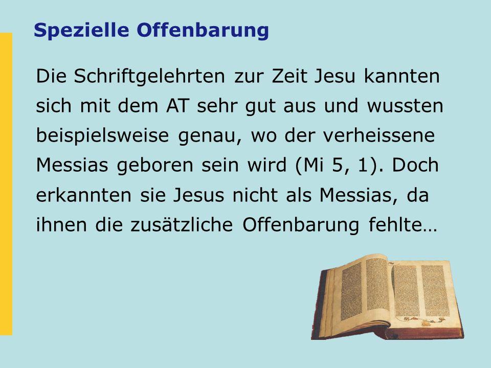 Spezielle Offenbarung Die Schriftgelehrten zur Zeit Jesu kannten sich mit dem AT sehr gut aus und wussten beispielsweise genau, wo der verheissene Mes