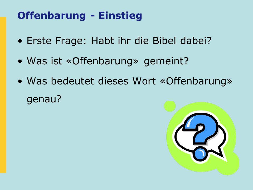 Offenbarung - Einstieg Erste Frage: Habt ihr die Bibel dabei? Was ist «Offenbarung» gemeint? Was bedeutet dieses Wort «Offenbarung» genau?