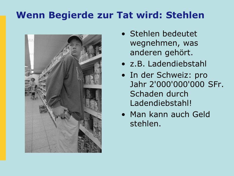 Wenn Begierde zur Tat wird: Stehlen Stehlen bedeutet wegnehmen, was anderen gehört. z.B. Ladendiebstahl In der Schweiz: pro Jahr 2'000'000'000 SFr. Sc