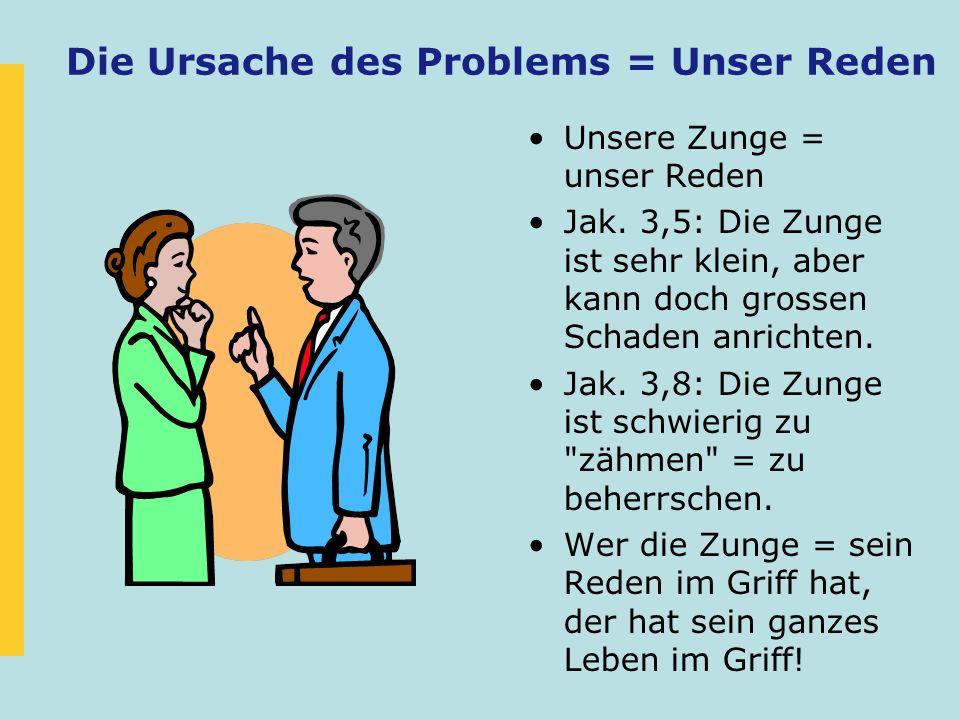 Die Ursache des Problems = Unser Reden Unsere Zunge = unser Reden Jak. 3,5: Die Zunge ist sehr klein, aber kann doch grossen Schaden anrichten. Jak. 3