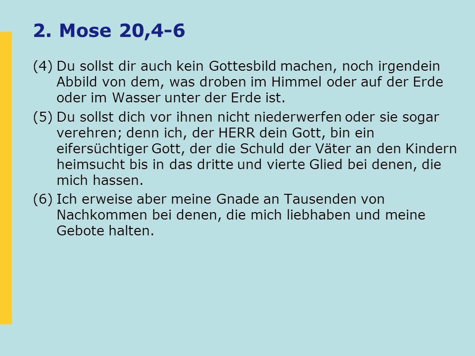 2. Mose 20,4-6 (4)Du sollst dir auch kein Gottesbild machen, noch irgendein Abbild von dem, was droben im Himmel oder auf der Erde oder im Wasser unte