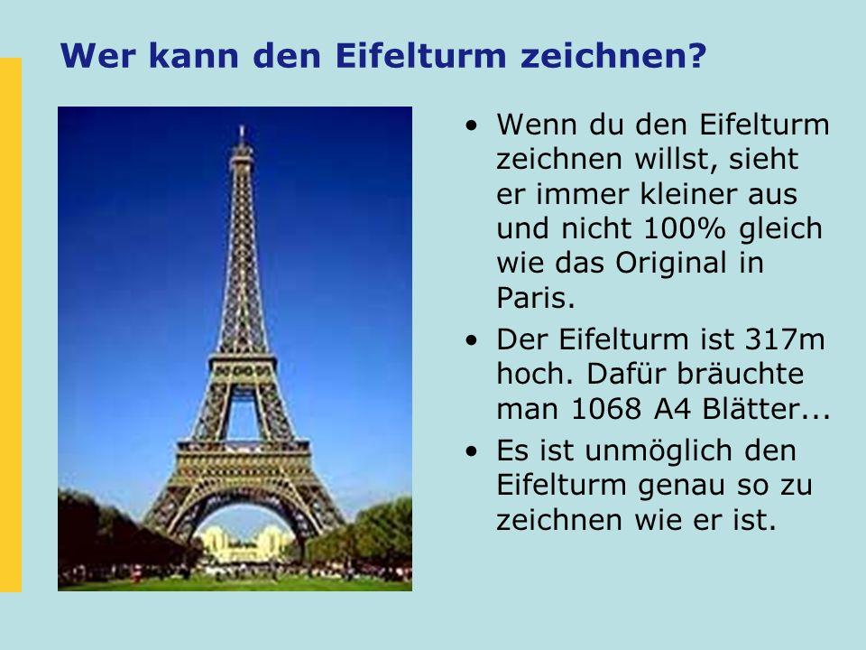 Wer kann den Eifelturm zeichnen? Wenn du den Eifelturm zeichnen willst, sieht er immer kleiner aus und nicht 100% gleich wie das Original in Paris. De
