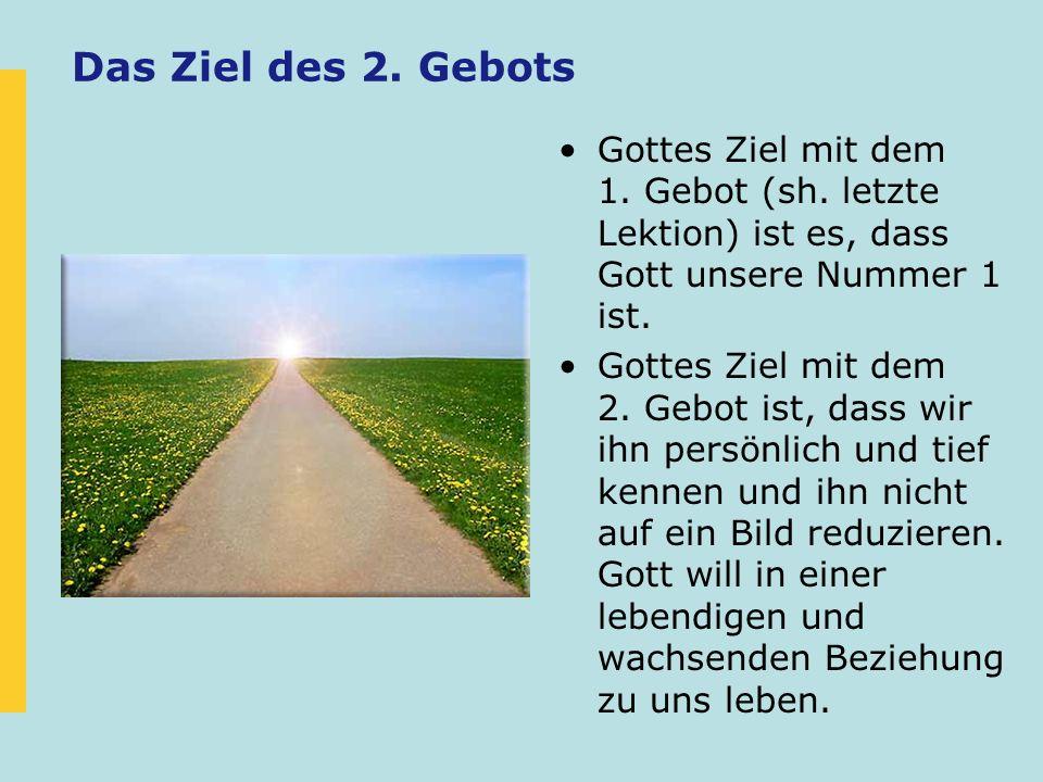 Das Ziel des 2. Gebots Gottes Ziel mit dem 1. Gebot (sh. letzte Lektion) ist es, dass Gott unsere Nummer 1 ist. Gottes Ziel mit dem 2. Gebot ist, dass