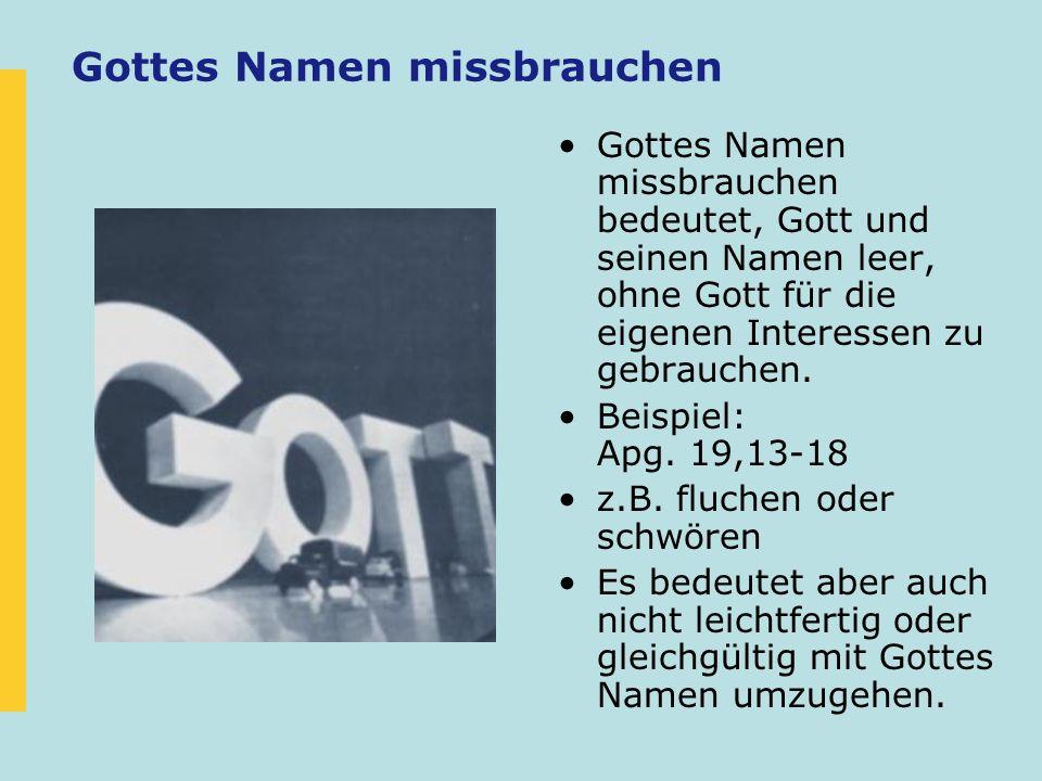 Gottes Namen missbrauchen Gottes Namen missbrauchen bedeutet, Gott und seinen Namen leer, ohne Gott für die eigenen Interessen zu gebrauchen. Beispiel