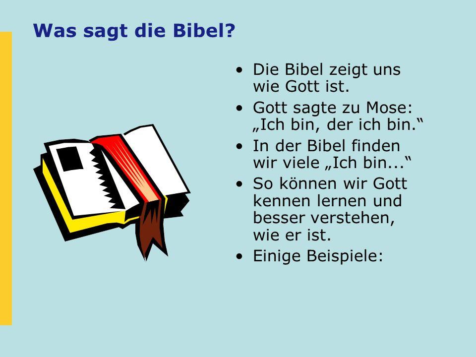 Was sagt die Bibel? Die Bibel zeigt uns wie Gott ist. Gott sagte zu Mose: Ich bin, der ich bin. In der Bibel finden wir viele Ich bin... So können wir