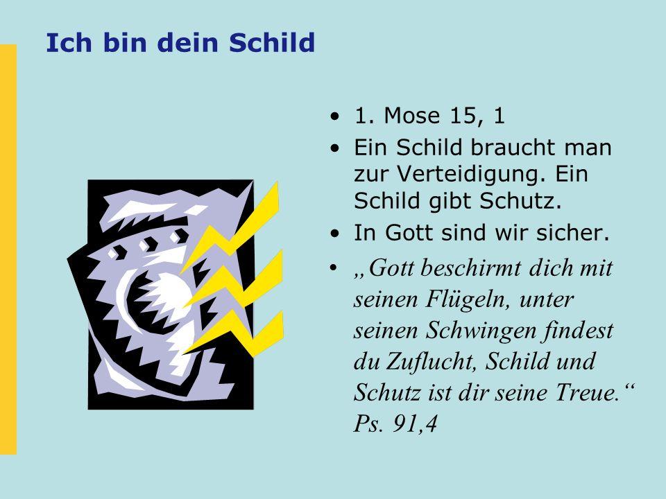 Ich bin dein Schild 1. Mose 15, 1 Ein Schild braucht man zur Verteidigung. Ein Schild gibt Schutz. In Gott sind wir sicher. Gott beschirmt dich mit se