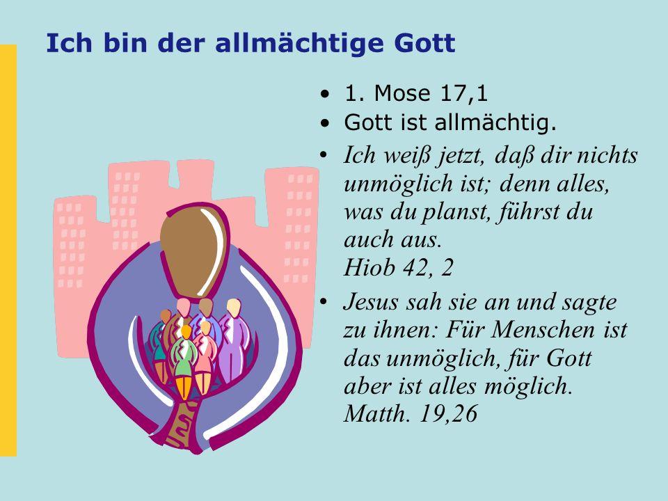 Ich bin der allmächtige Gott 1. Mose 17,1 Gott ist allmächtig. Ich weiß jetzt, daß dir nichts unmöglich ist; denn alles, was du planst, führst du auch
