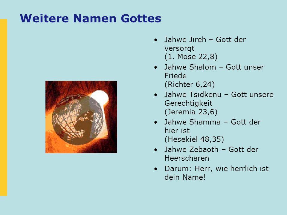 Weitere Namen Gottes Jahwe Jireh – Gott der versorgt (1. Mose 22,8) Jahwe Shalom – Gott unser Friede (Richter 6,24) Jahwe Tsidkenu – Gott unsere Gerec