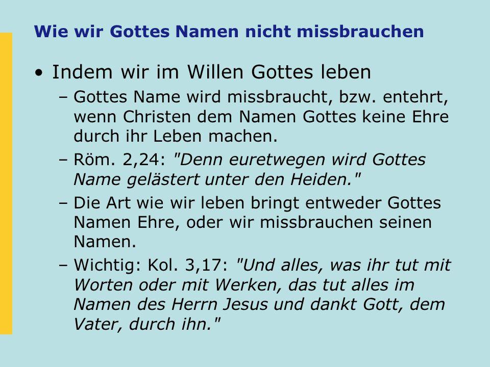 Wie wir Gottes Namen nicht missbrauchen Indem wir im Willen Gottes leben –Gottes Name wird missbraucht, bzw. entehrt, wenn Christen dem Namen Gottes k