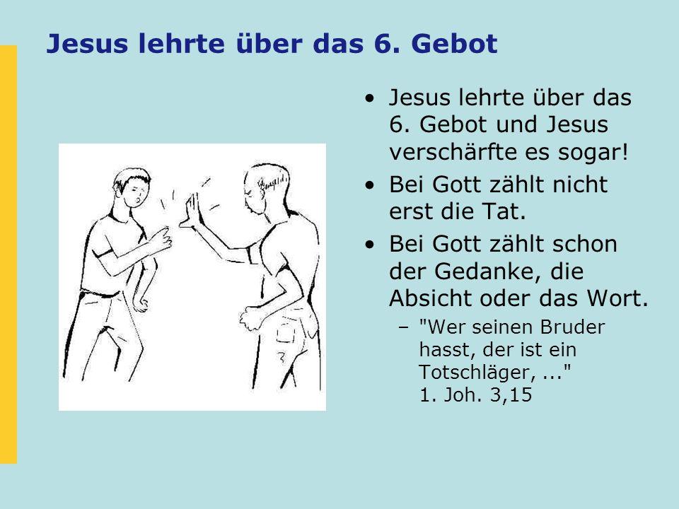 Jesus lehrte über das 6. Gebot Jesus lehrte über das 6. Gebot und Jesus verschärfte es sogar! Bei Gott zählt nicht erst die Tat. Bei Gott zählt schon