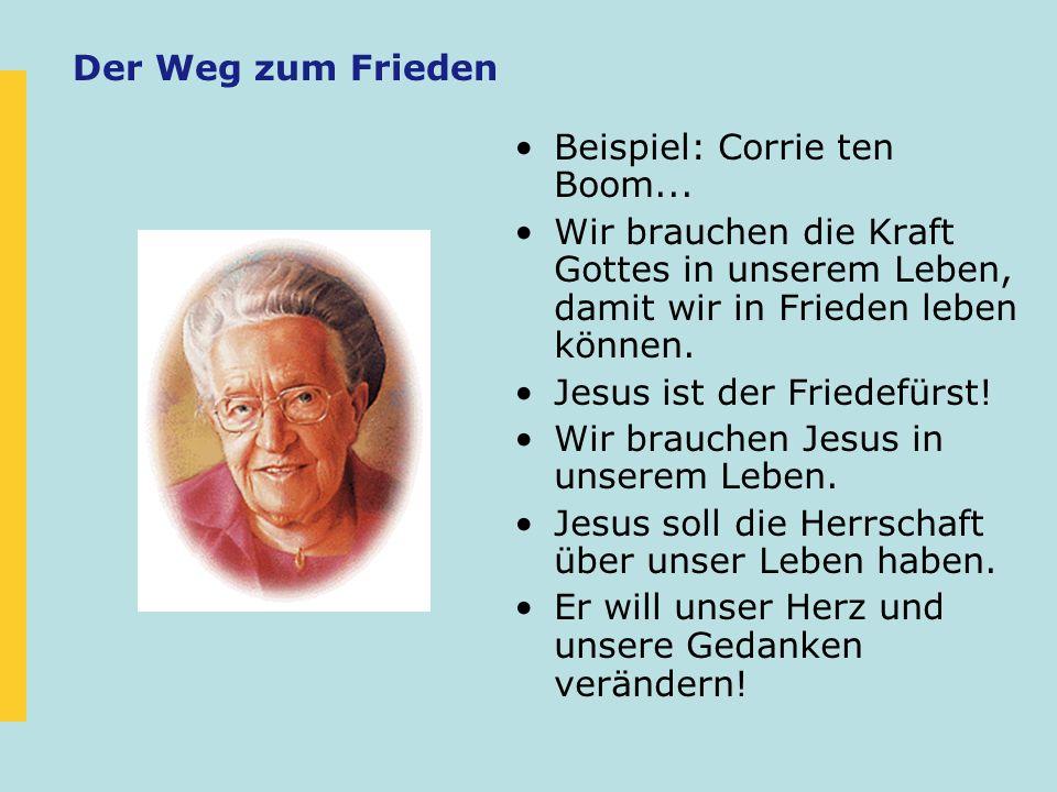 Der Weg zum Frieden Beispiel: Corrie ten Boom... Wir brauchen die Kraft Gottes in unserem Leben, damit wir in Frieden leben können. Jesus ist der Frie