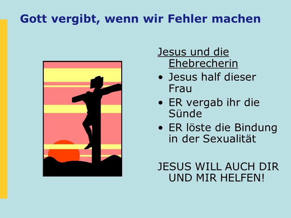 Gott vergibt, wenn wir Fehler machen Jesus und die Ehebrecherin Jesus half dieser Frau ER vergab ihr die Sünde ER löste die Bindung in der Sexualität