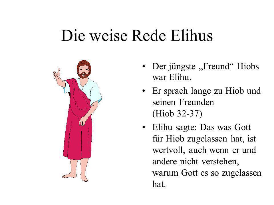 Die weise Rede Elihus Der jüngste Freund Hiobs war Elihu. Er sprach lange zu Hiob und seinen Freunden (Hiob 32-37) Elihu sagte: Das was Gott für Hiob