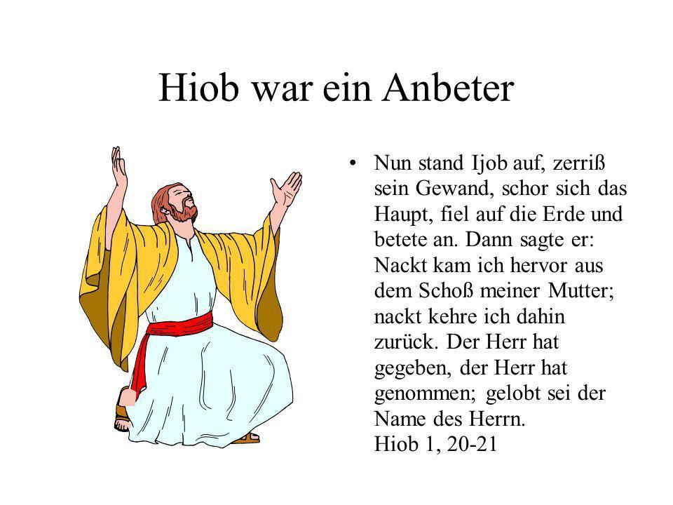 Hiob war ein Anbeter Nun stand Ijob auf, zerriß sein Gewand, schor sich das Haupt, fiel auf die Erde und betete an. Dann sagte er: Nackt kam ich hervo