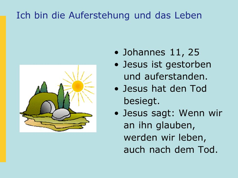 Ich bin die Auferstehung und das Leben Johannes 11, 25 Jesus ist gestorben und auferstanden. Jesus hat den Tod besiegt. Jesus sagt: Wenn wir an ihn gl