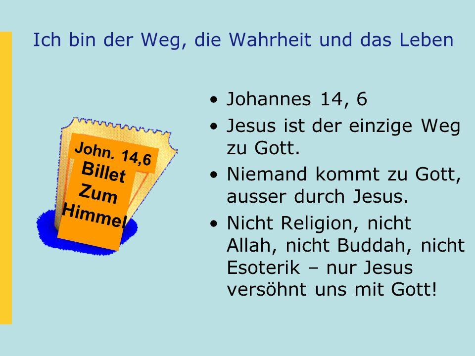 Ich bin der Weg, die Wahrheit und das Leben Johannes 14, 6 Jesus ist der einzige Weg zu Gott. Niemand kommt zu Gott, ausser durch Jesus. Nicht Religio