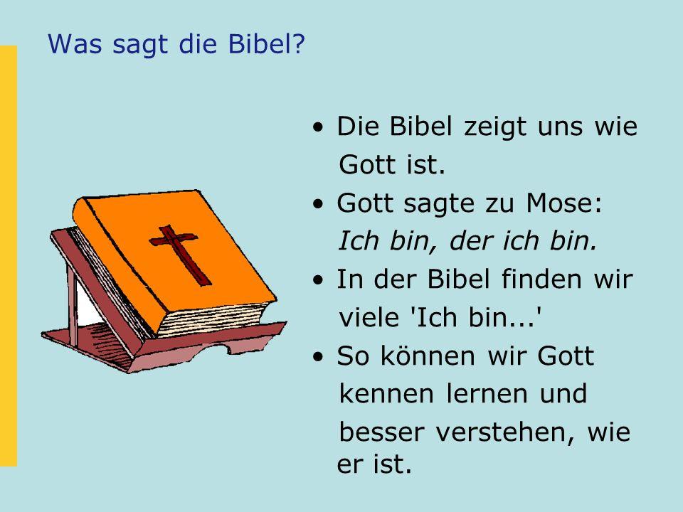Was sagt die Bibel? Die Bibel zeigt uns wie Gott ist. Gott sagte zu Mose: Ich bin, der ich bin. In der Bibel finden wir viele 'Ich bin...' So können w