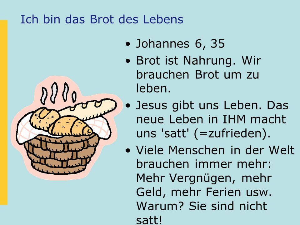 Ich bin das Brot des Lebens Johannes 6, 35 Brot ist Nahrung. Wir brauchen Brot um zu leben. Jesus gibt uns Leben. Das neue Leben in IHM macht uns 'sat