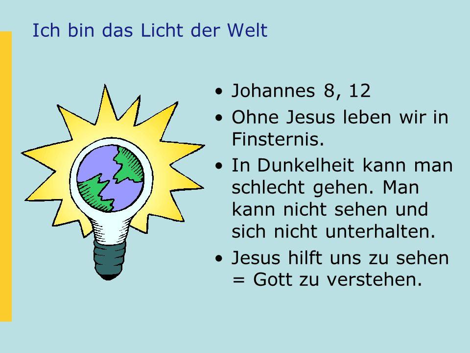 Ich bin das Licht der Welt Johannes 8, 12 Ohne Jesus leben wir in Finsternis. In Dunkelheit kann man schlecht gehen. Man kann nicht sehen und sich nic