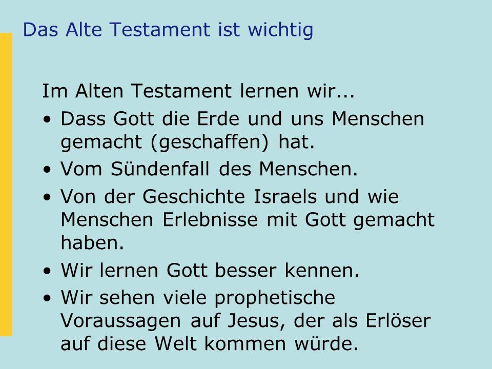Das Alte Testament ist wichtig Im Alten Testament lernen wir... Dass Gott die Erde und uns Menschen gemacht (geschaffen) hat. Vom Sündenfall des Mensc