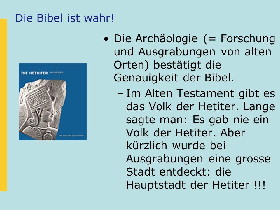 Die Archäologie (= Forschung und Ausgrabungen von alten Orten) bestätigt die Genauigkeit der Bibel. –Im Alten Testament gibt es das Volk der Hetiter.