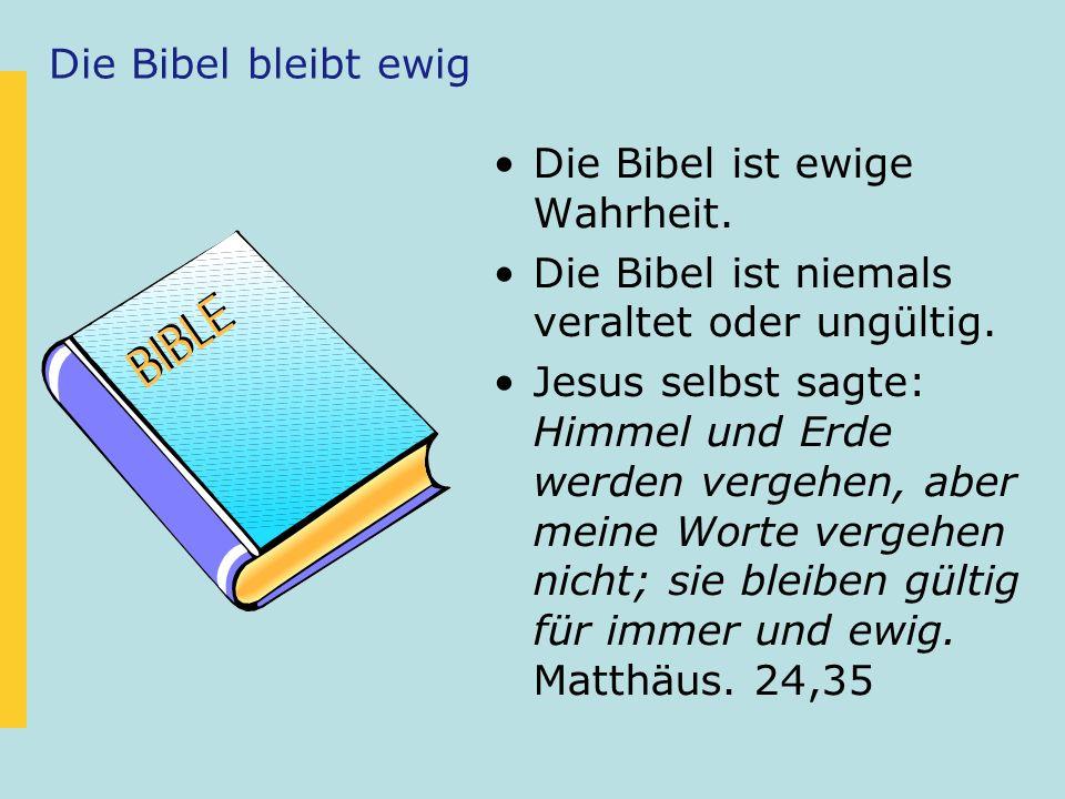 Die Bibel bleibt ewig Die Bibel ist ewige Wahrheit. Die Bibel ist niemals veraltet oder ungültig. Jesus selbst sagte: Himmel und Erde werden vergehen,