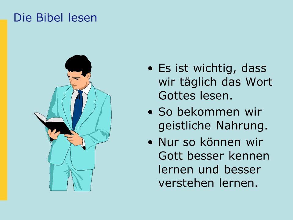 Die Bibel lesen Es ist wichtig, dass wir täglich das Wort Gottes lesen. So bekommen wir geistliche Nahrung. Nur so können wir Gott besser kennen lerne