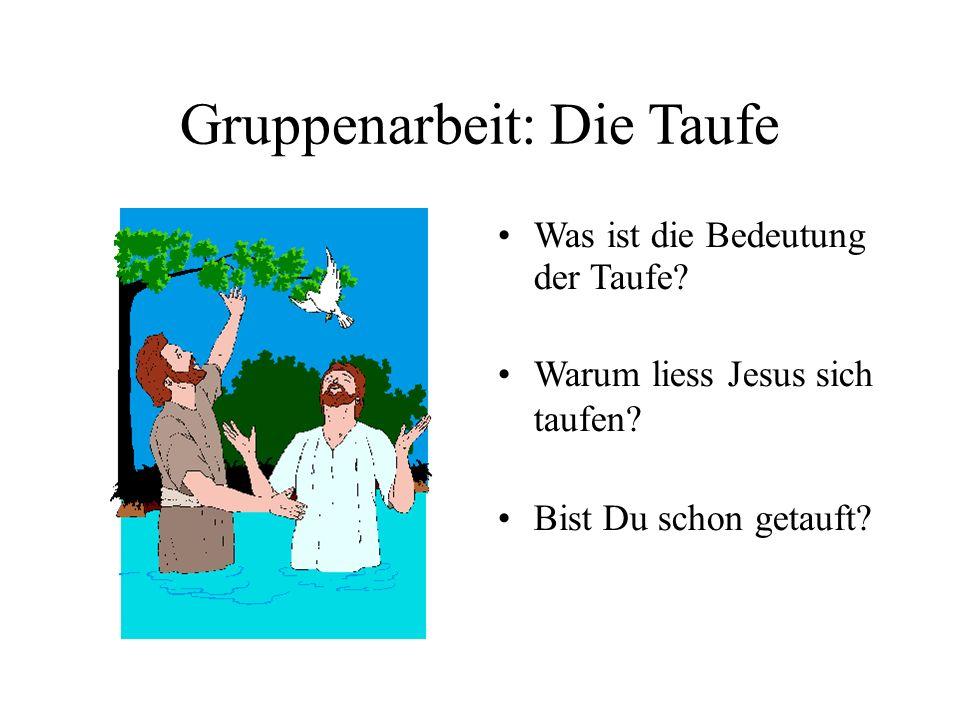 Gruppenarbeit: Die Taufe Was ist die Bedeutung der Taufe? Warum liess Jesus sich taufen? Bist Du schon getauft?