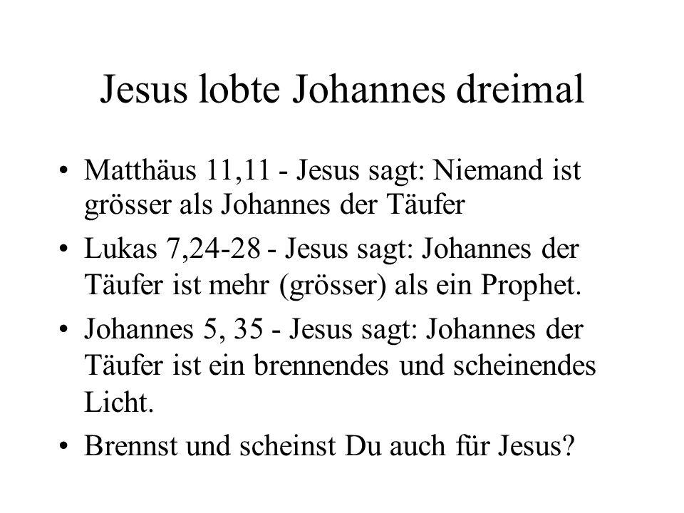 Jesus lobte Johannes dreimal Matthäus 11,11 - Jesus sagt: Niemand ist grösser als Johannes der Täufer Lukas 7,24-28 - Jesus sagt: Johannes der Täufer