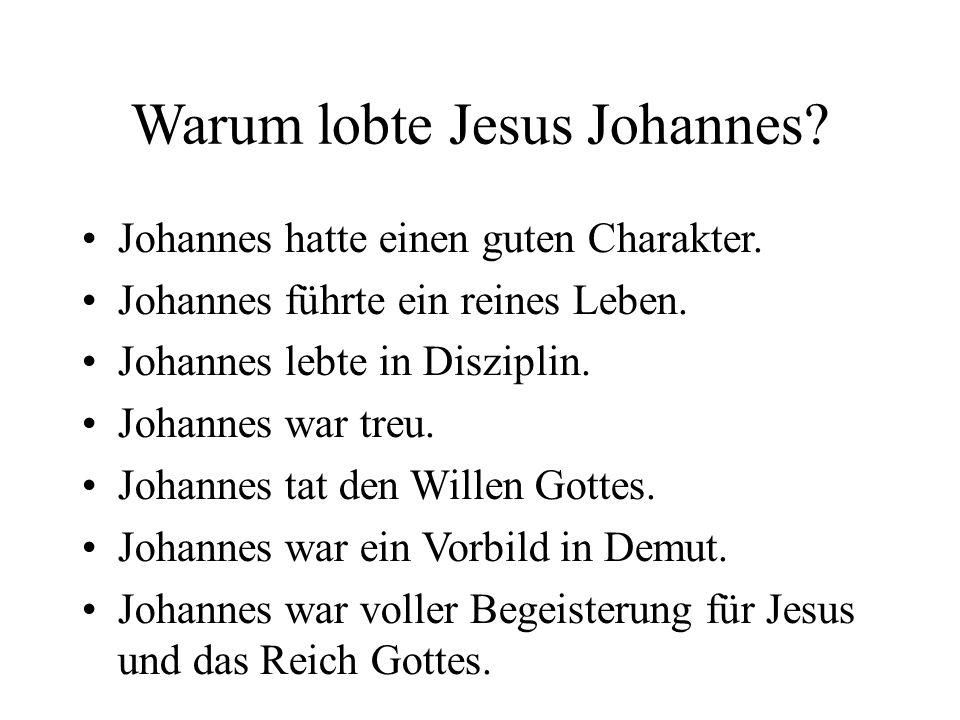 Warum lobte Jesus Johannes? Johannes hatte einen guten Charakter. Johannes führte ein reines Leben. Johannes lebte in Disziplin. Johannes war treu. Jo