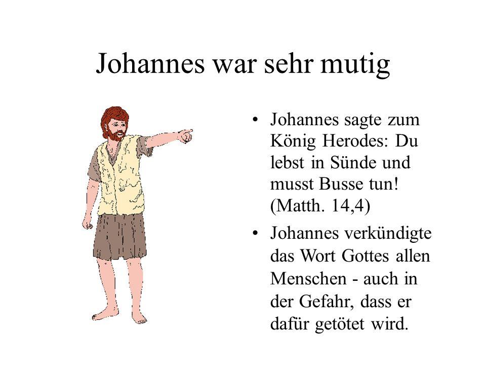 Johannes war sehr mutig Johannes sagte zum König Herodes: Du lebst in Sünde und musst Busse tun! (Matth. 14,4) Johannes verkündigte das Wort Gottes al