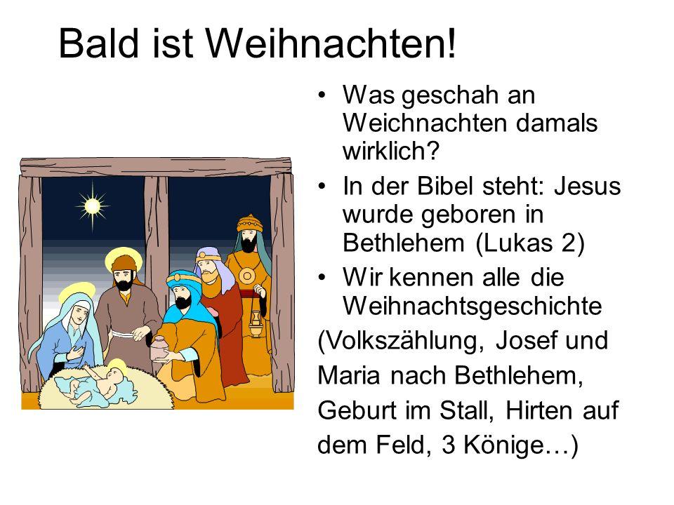 Bald ist Weihnachten! Was geschah an Weichnachten damals wirklich? In der Bibel steht: Jesus wurde geboren in Bethlehem (Lukas 2) Wir kennen alle die