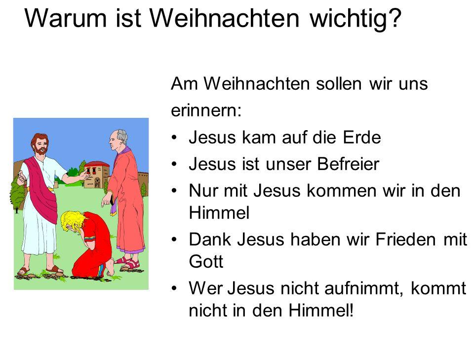 Warum ist Weihnachten wichtig? Am Weihnachten sollen wir uns erinnern: Jesus kam auf die Erde Jesus ist unser Befreier Nur mit Jesus kommen wir in den